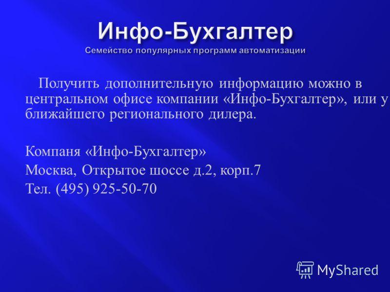 Получить дополнительную информацию можно в центральном офисе компании « Инфо - Бухгалтер », или у ближайшего регионального дилера. Компаня « Инфо - Бухгалтер » Москва, Открытое шоссе д.2, корп.7 Тел. (495) 925-50-70