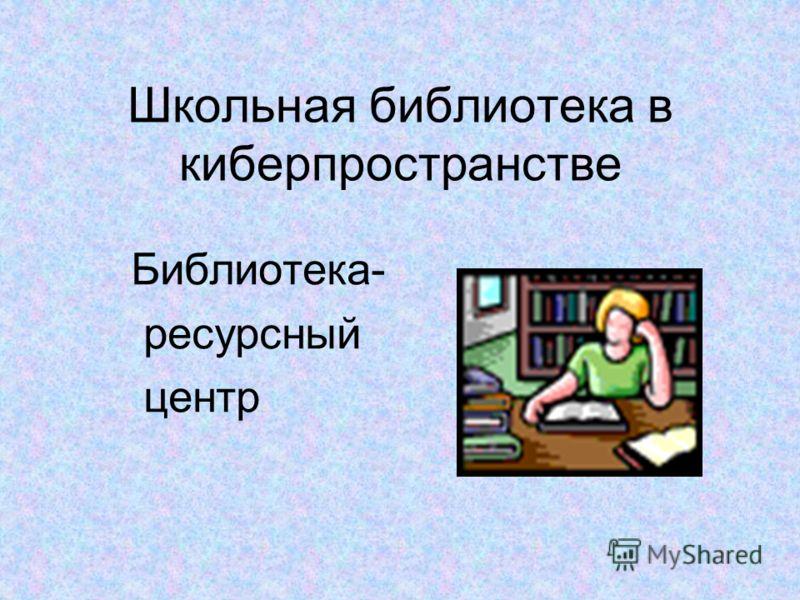 Школьная библиотека в киберпространстве Библиотека- ресурсный центр