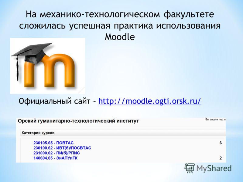 На механико-технологическом факультете сложилась успешная практика использования Moodle Официальный сайт – http://moodle.ogti.orsk.ru/