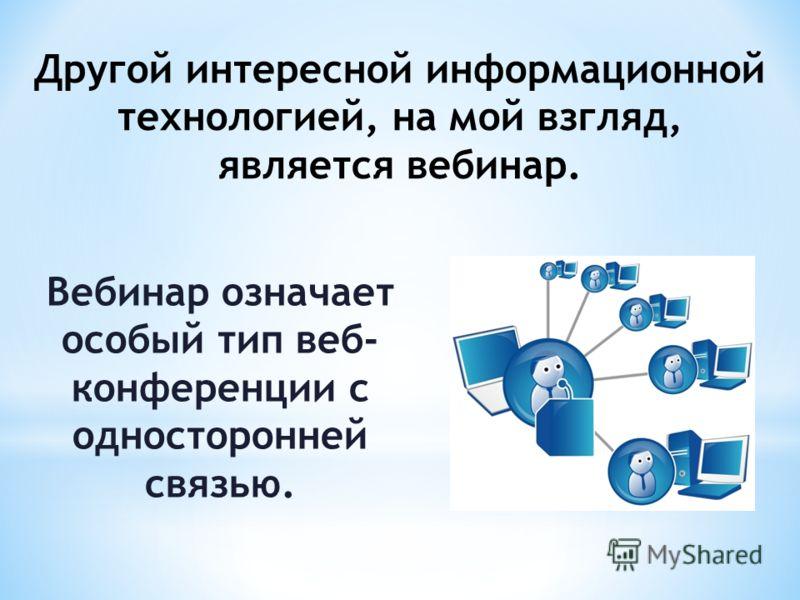 Другой интересной информационной технологией, на мой взгляд, является вебинар. Вебинар означает особый тип веб- конференции с односторонней связью.