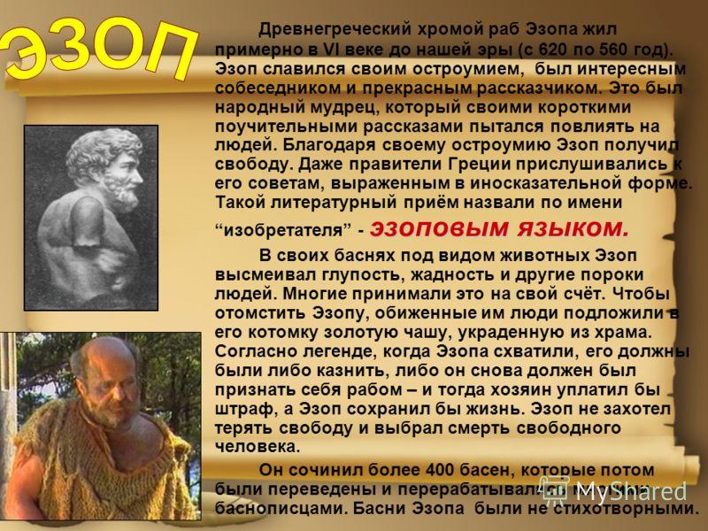 эзоповым языком. Древнегреческий хромой раб Эзопа жил примерно в VI веке до нашей эры (с 620 по 560 год). Эзоп славился своим остроумием, был интересным собеседником и прекрасным рассказчиком. Это был народный мудрец, который своими короткими поучите