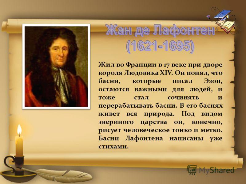 Жил во Франции в 17 веке при дворе короля Людовика XIV. Он понял, что басни, которые писал Эзоп, остаются важными для людей, и тоже стал сочинять и перерабатывать басни. В его баснях живет вся природа. Под видом звериного царства он, конечно, рисует