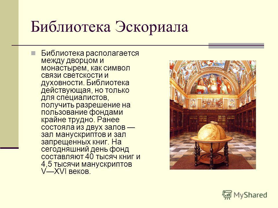 Библиотека Эскориала Библиотека располагается между дворцом и монастырем, как символ связи светскости и духовности. Библиотека действующая, но только для специалистов, получить разрешение на пользование фондами крайне трудно. Ранее состояла из двух з