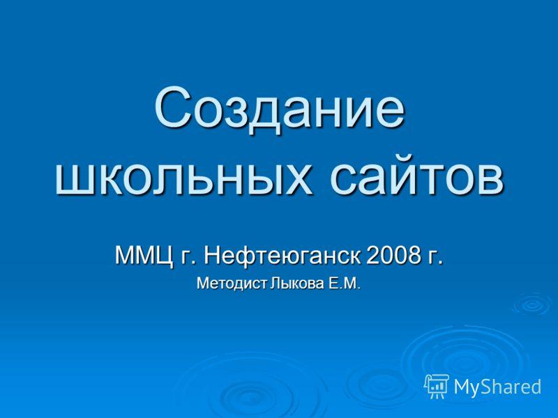 Создание школьных сайтов ММЦ г. Нефтеюганск 2008 г. Методист Лыкова Е.М.