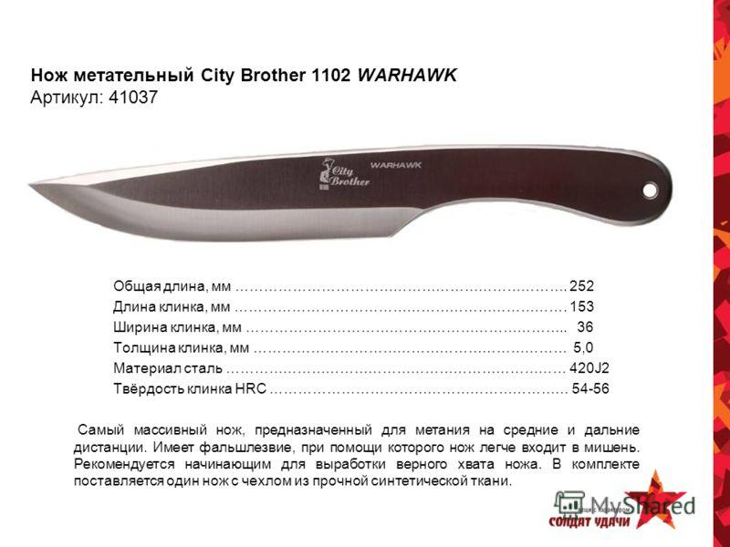 Нож метательный City Brother 1102 WARHAWK Артикул: 41037 Общая длина, мм ……………………………………………………………. 252 Длина клинка, мм ……………………………………………………………. 153 Ширина клинка, мм ………………………………………………………….. 36 Толщина клинка, мм ………………………………………………………… 5,0 Материал с