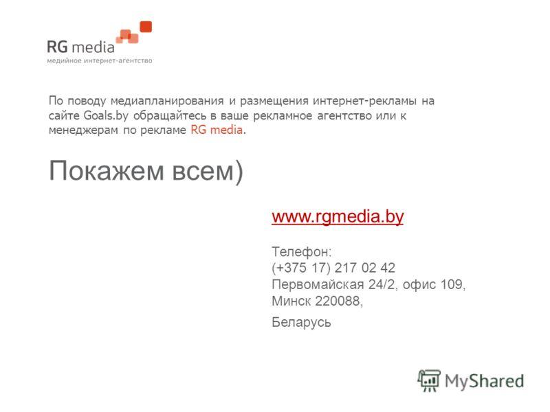 По поводу медиапланирования и размещения интернет-рекламы на сайте Goals.by обращайтесь в ваше рекламное агентство или к менеджерам по рекламе RG media. Покажем всем) www.rgmedia.by Телефон: (+375 17) 217 02 42 Первомайская 24/2, офис 109, Минск 2200