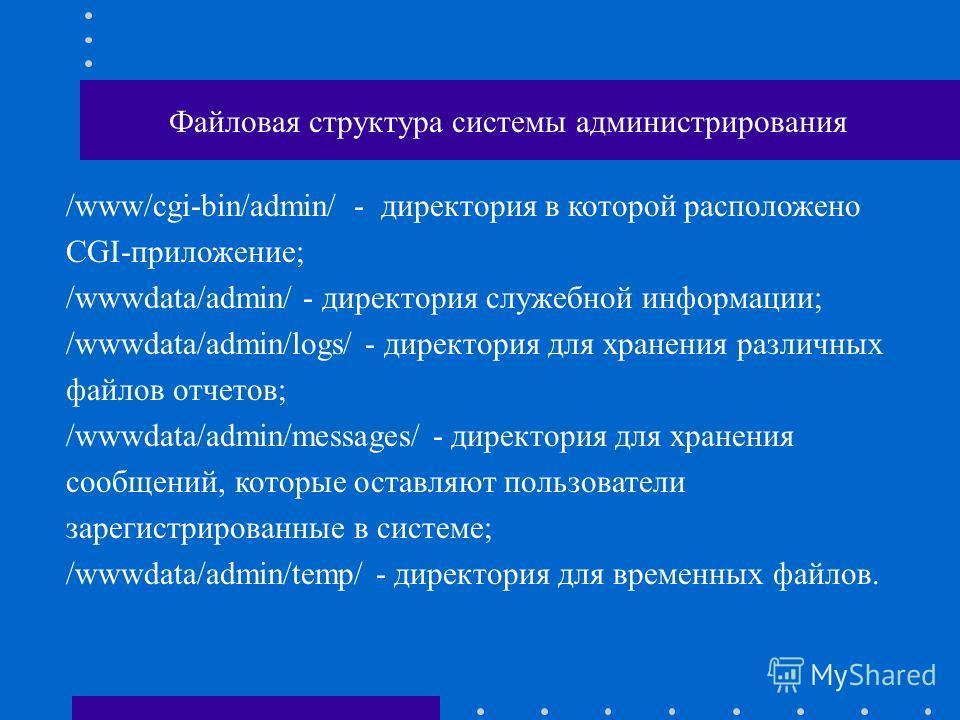 Файловая структура системы администрирования /www/cgi-bin/admin/- директория в которой расположено CGI-приложение; /wwwdata/admin/ - директория служебной информации; /wwwdata/admin/logs/ - директория для хранения различных файлов отчетов; /wwwdata/ad