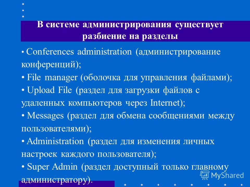 В системе администрирования существует разбиение на разделы Conferences administration (администрирование конференций); File manager (оболочка для управления файлами); Upload File (раздел для загрузки файлов с удаленных компьютеров через Internet); M