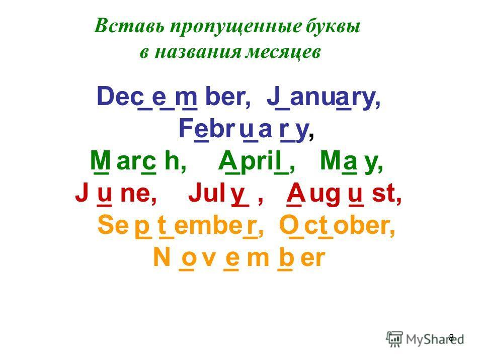 8 Вставь пропущенные буквы в названия месяцев De _ _ _ ber, _anu_ry, F_br _a _y, _ ar_ h, _pri_, M_ y, J _ ne, Jul _, _ ug _ st, Se _ _embe_, _c_ober, N _ v _ m _ er c e mJa eur McAla u yAu p trOt oe b