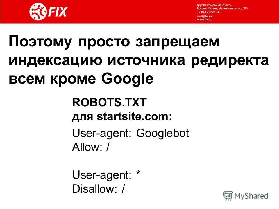 Поэтому просто запрещаем индексацию источника редиректа всем кроме Google User-agent: Googlebot Allow: / User-agent: * Disallow: / ROBOTS.TXT для startsite.com:
