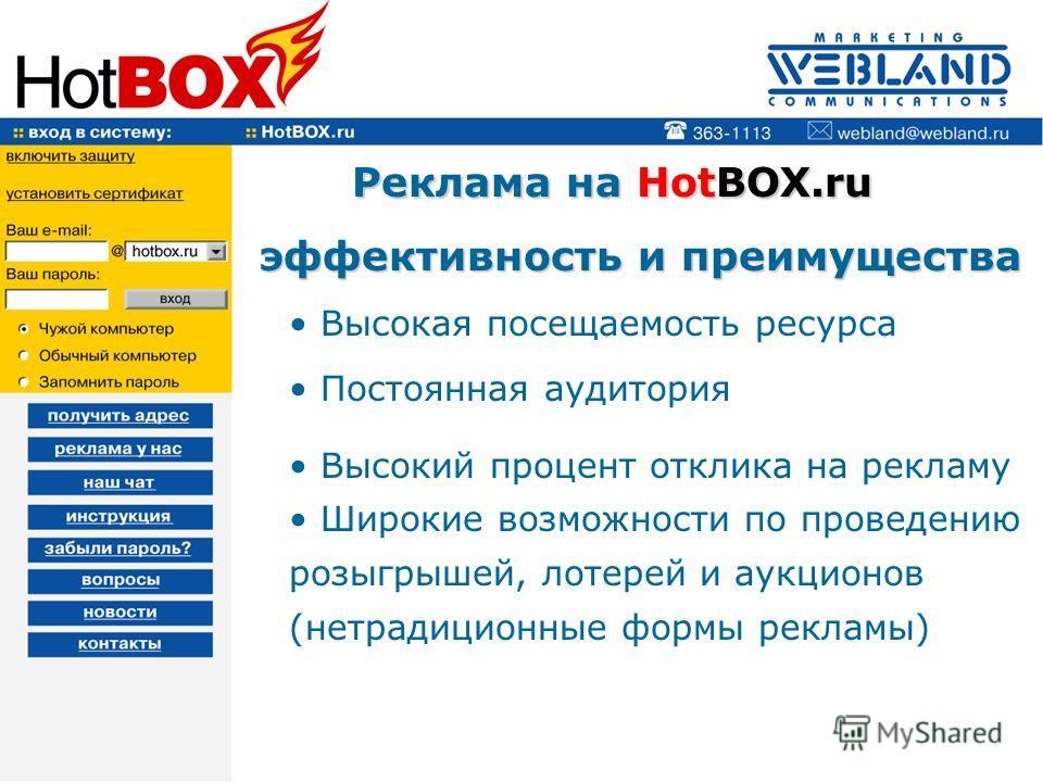 Реклама на HotBOX.ru Реклама на HotBOX.ru эффективность и преимущества эффективность и преимущества Высокая посещаемость ресурса Постоянная аудитория Высокий процент отклика на рекламу Широкие возможности по проведению розыгрышей, лотерей и аукционов