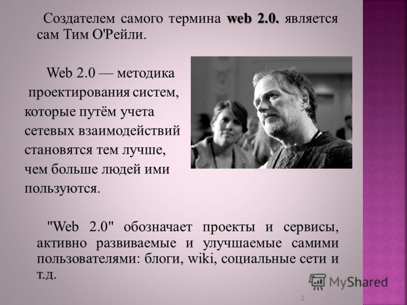 web 2.0. Создателем самого термина web 2.0. является сам Тим О'Рейли. Web 2.0 методика проектирования систем, которые путём учета сетевых взаимодействий становятся тем лучше, чем больше людей ими пользуются.