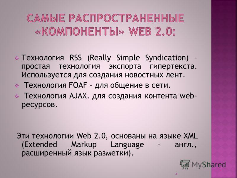 Технология RSS (Really Simple Syndication) – простая технология экспорта гипертекста. Используется для создания новостных лент. Технология FOAF – для общение в сети. Технология AJAX. для создания контента web- ресурсов. Эти технологии Web 2.0, основа