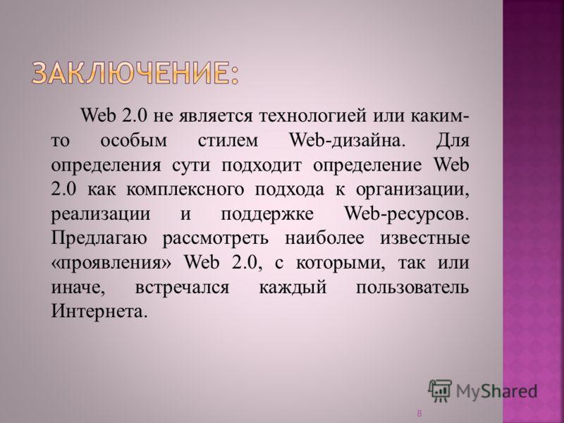 Web 2.0 не является технологией или каким- то особым стилем Web-дизайна. Для определения сути подходит определение Web 2.0 как комплексного подхода к организации, реализации и поддержке Web-ресурсов. Предлагаю рассмотреть наиболее известные «проявлен