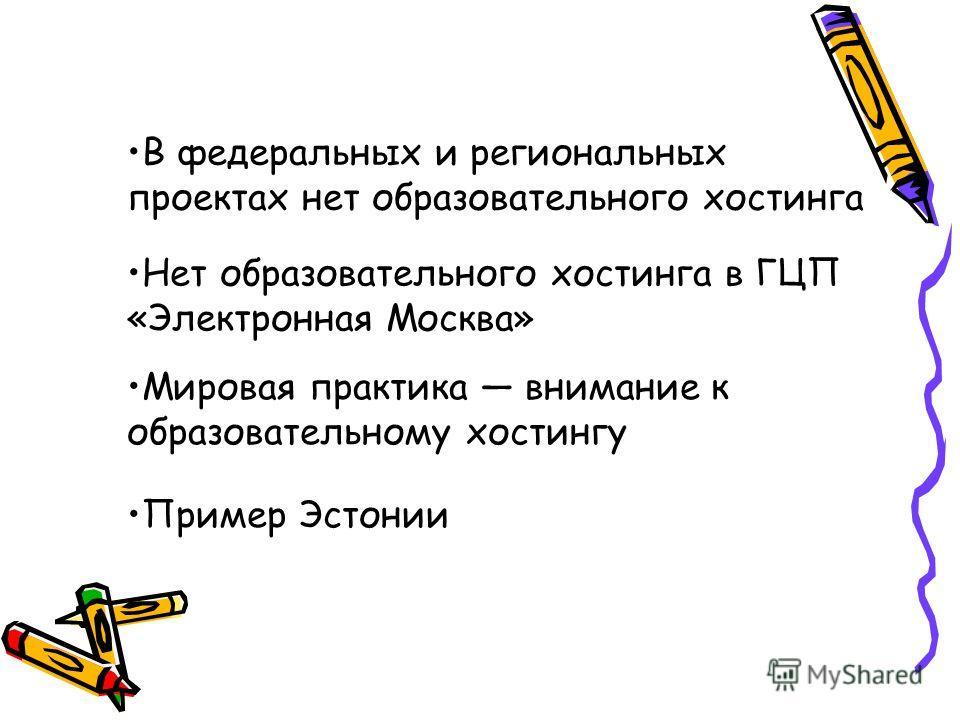 В федеральных и региональных проектах нет образовательного хостинга Нет образовательного хостинга в ГЦП «Электронная Москва» Мировая практика внимание к образовательному хостингу Пример Эстонии