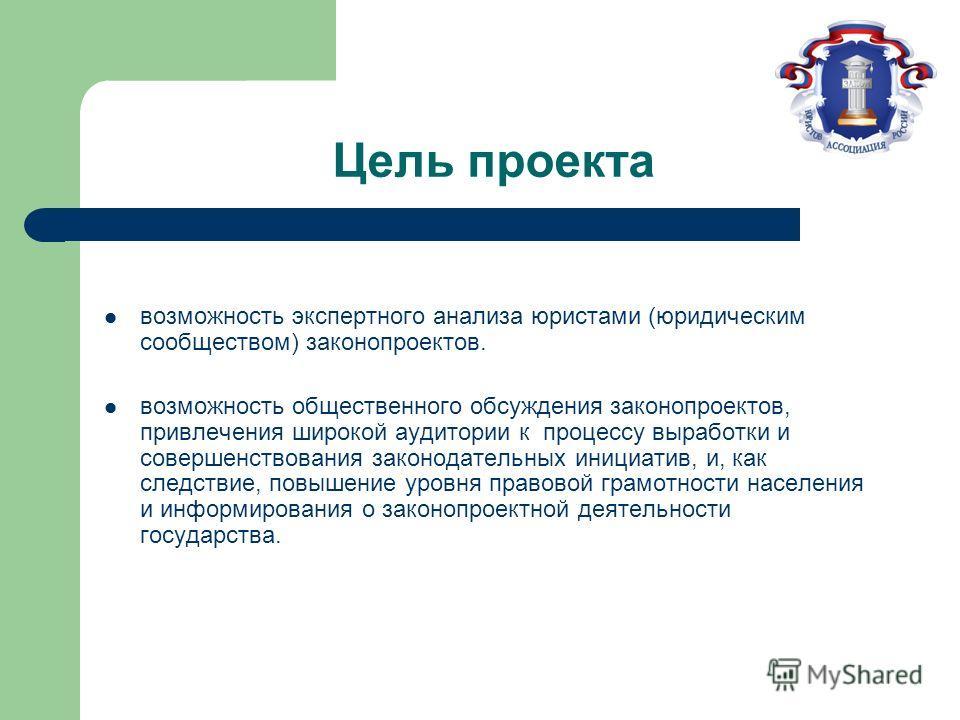 Цель проекта возможность экспертного анализа юристами (юридическим сообществом) законопроектов. возможность общественного обсуждения законопроектов, привлечения широкой аудитории к процессу выработки и совершенствования законодательных инициатив, и,