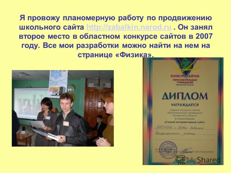 Я провожу планомерную работу по продвижению школьного сайта http://zabalkin.narod.ru. Он занял второе место в областном конкурсе сайтов в 2007 году. Все мои разработки можно найти на нем на странице «Физика».http://zabalkin.narod.ru