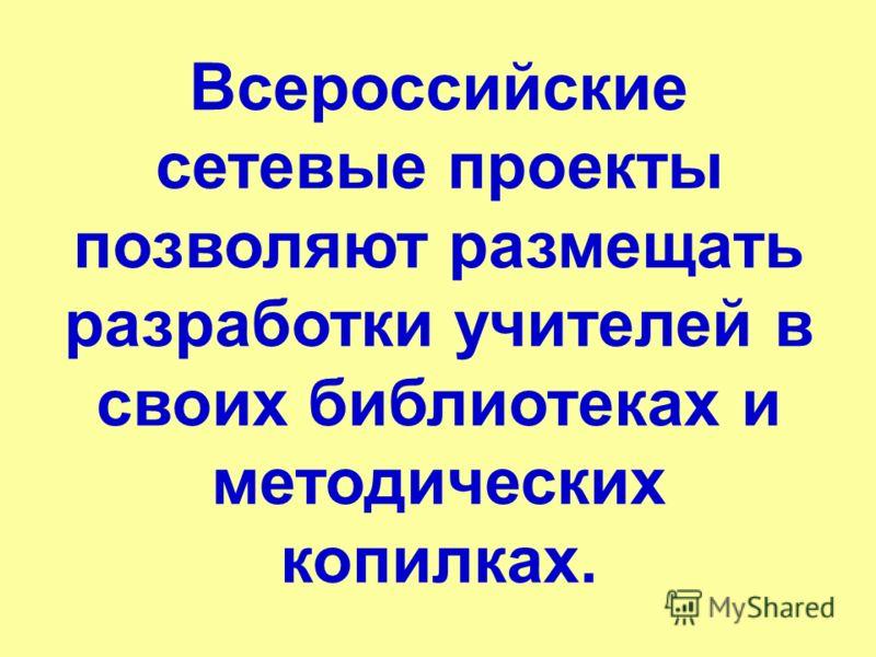 Всероссийские сетевые проекты позволяют размещать разработки учителей в своих библиотеках и методических копилках.