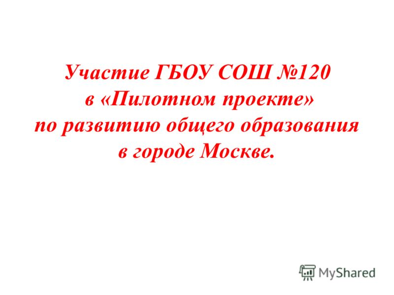 Участие ГБОУ СОШ 120 в «Пилотном проекте» по развитию общего образования в городе Москве.
