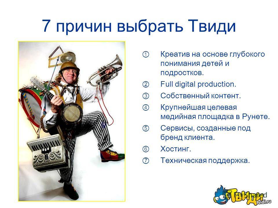 7 причин выбрать Твиди Креатив на основе глубокого понимания детей и подростков. Full digital production. Собственный контент. Крупнейшая целевая медийная площадка в Рунете. Сервисы, созданные под бренд клиента. Хостинг. Техническая поддержка.