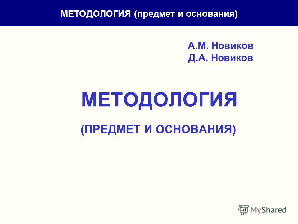 А.М. Новиков Д.А. Новиков МЕТОДОЛОГИЯ (ПРЕДМЕТ И ОСНОВАНИЯ) МЕТОДОЛОГИЯ (предмет и основания)