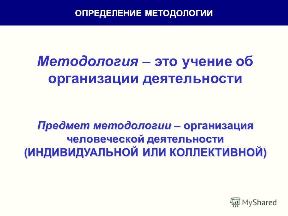 Методология – это учение об организации деятельности Предмет методологии – организация человеческой деятельности (ИНДИВИДУАЛЬНОЙ ИЛИ КОЛЛЕКТИВНОЙ) ОПРЕДЕЛЕНИЕ МЕТОДОЛОГИИ