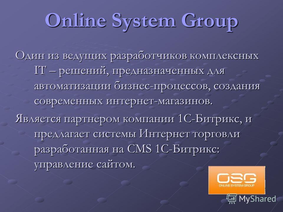 Online System Group Один из ведущих разработчиков комплексных IT – решений, предназначенных для автоматизации бизнес-процессов, создания современных интернет-магазинов. Является партнером компании 1С-Битрикс, и предлагает системы Интернет торговли ра