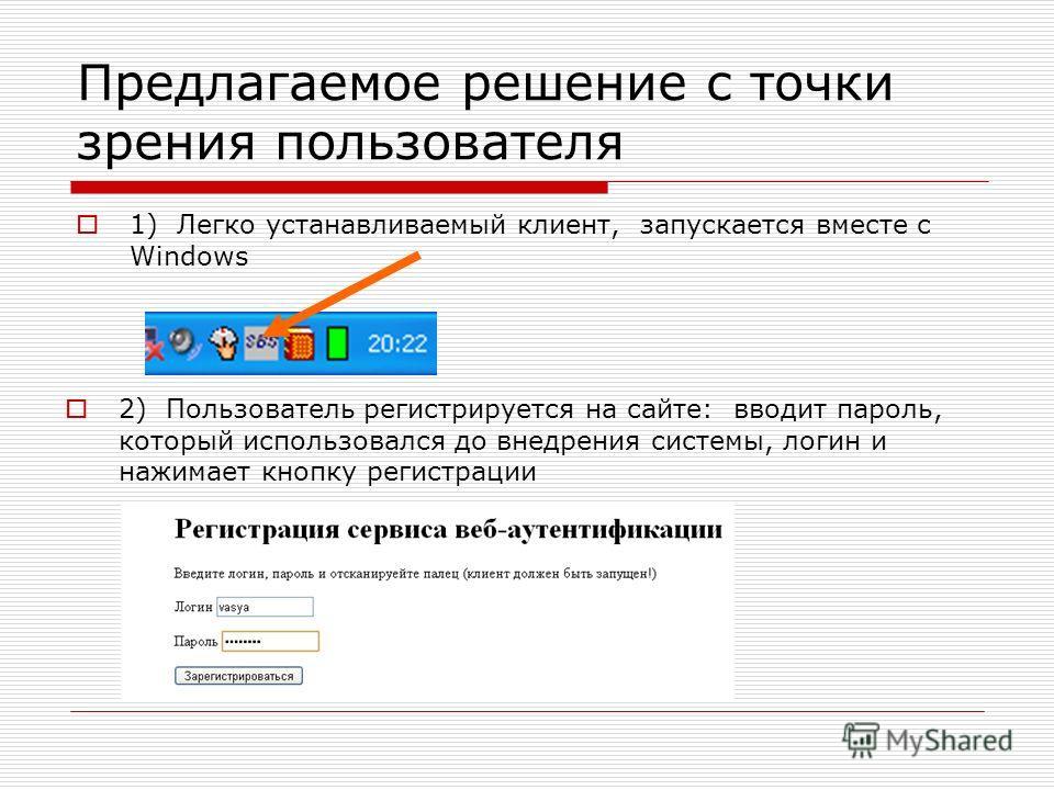 Предлагаемое решение с точки зрения пользователя 1) Легко устанавливаемый клиент, запускается вместе с Windows 2) Пользователь регистрируется на сайте: вводит пароль, который использовался до внедрения системы, логин и нажимает кнопку регистрации