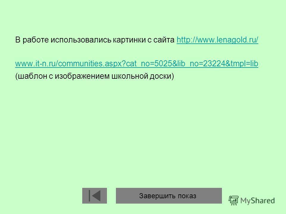 В работе использовались картинки с сайта http://www.lenagold.ru/http://www.lenagold.ru/ www.it-n.ru/communities.aspx?cat_no=5025&lib_no=23224&tmpl=lib (шаблон с изображением школьной доски) Завершить показ