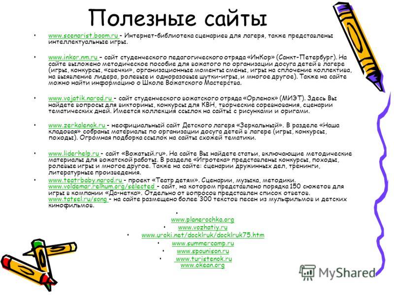 Полезные сайты www.scenarist.boom.ru - Интернет-библиотека сценариев для лагеря, также представлены интеллектуальные игры.www.scenarist.boom.ru www.inkor.nm.ru – сайт студенческого педагогического отряда «ИнКор» (Санкт-Петербург). На сайте выложено м