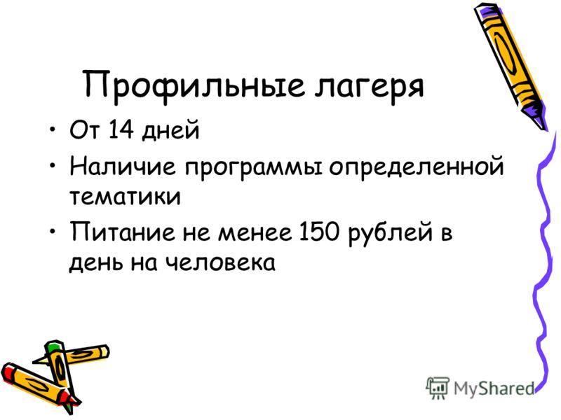 Профильные лагеря От 14 дней Наличие программы определенной тематики Питание не менее 150 рублей в день на человека
