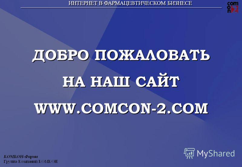 ИНТЕРНЕТ В ФАРМАЦЕВТИЧЕСКОМ БИЗНЕСЕ ДОБРО ПОЖАЛОВАТЬ НА НАШ САЙТ WWW.COMCON-2.COM ДОБРО ПОЖАЛОВАТЬ НА НАШ САЙТ WWW.COMCON-2.COM