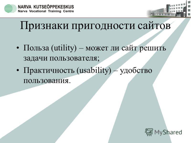 Признаки пригодности сайтов Польза (utility) – может ли сайт решить задачи пользователя; Практичность (usability) – удобство пользования.