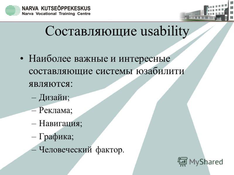 Составляющие usability Наиболее важные и интересные составляющие системы юзабилити являются: –Дизайн; –Реклама; –Навигация; –Графика; –Человеческий фактор.