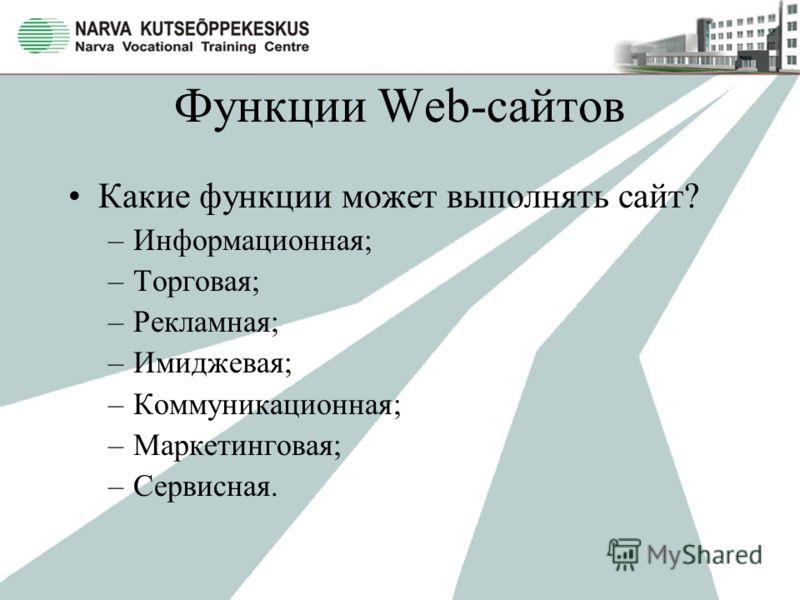 Функции Web-сайтов Какие функции может выполнять сайт? –Информационная; –Торговая; –Рекламная; –Имиджевая; –Коммуникационная; –Маркетинговая; –Сервисная.