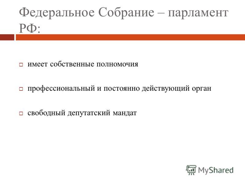 Федеральное Собрание – парламент РФ: имеет собственные полномочия профессиональный и постоянно действующий орган свободный депутатский мандат