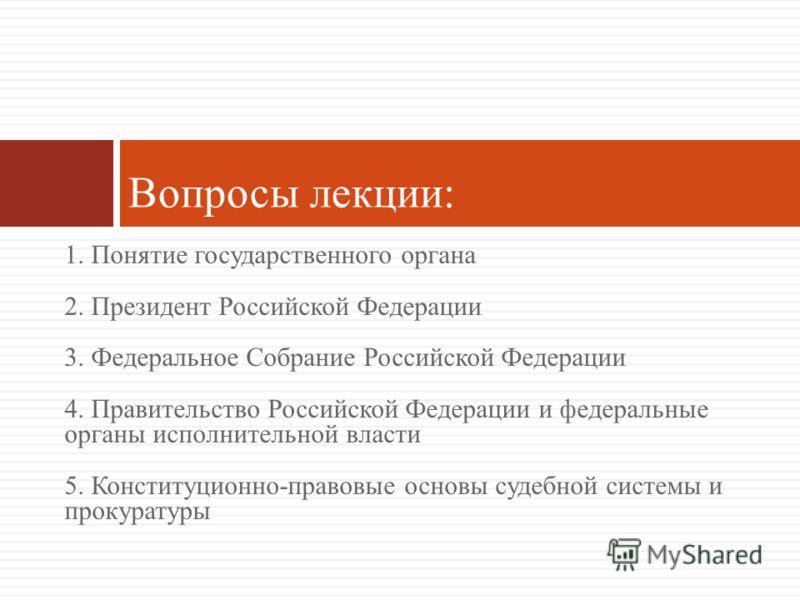 1. Понятие государственного органа 2. Президент Российской Федерации 3. Федеральное Собрание Российской Федерации 4. Правительство Российской Федераци