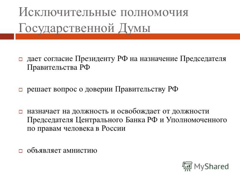 Исключительные полномочия Государственной Думы дает согласие Президенту РФ на назначение Председателя Правительства РФ решает вопрос о доверии Правите