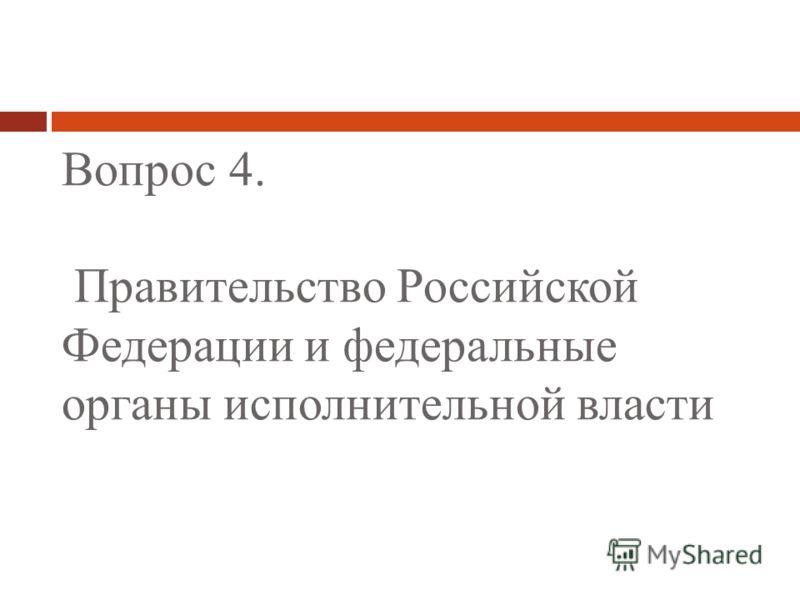 Вопрос 4. Правительство Российской Федерации и федеральные органы исполнительной власти
