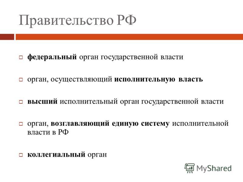 Правительство РФ федеральный орган государственной власти орган, осуществляющий исполнительную власть высший исполнительный орган государственной власти орган, возглавляющий единую систему исполнительной власти в РФ коллегиальный орган