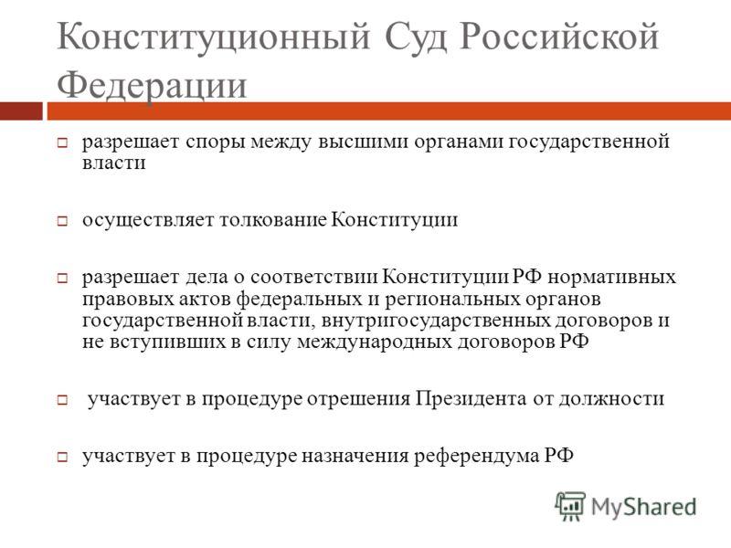 Конституционный Суд Российской Федерации разрешает споры между высшими органами государственной власти осуществляет толкование Конституции разрешает дела о соответствии Конституции РФ нормативных правовых актов федеральных и региональных органов госу