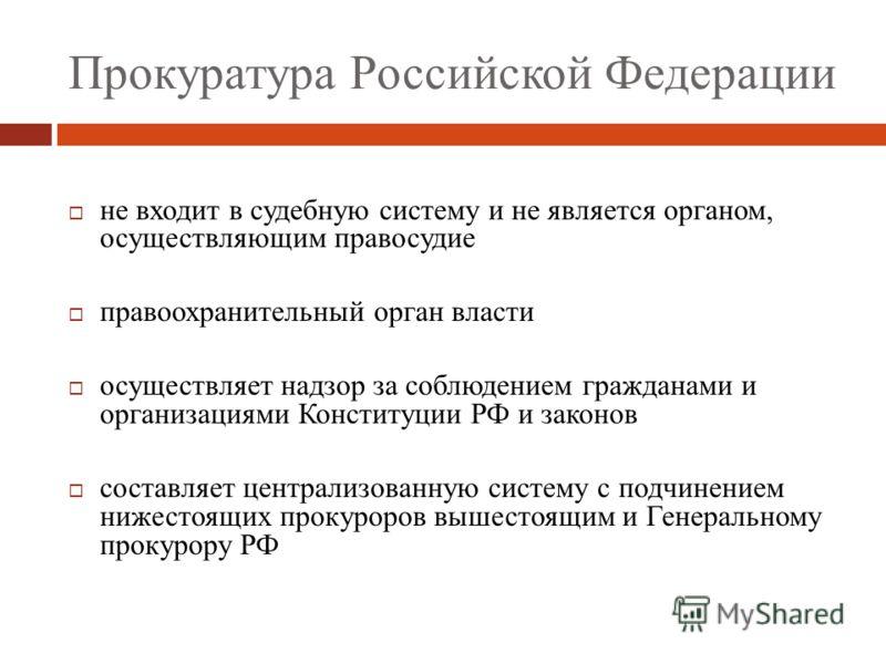 Прокуратура Российской Федерации не входит в судебную систему и не является органом, осуществляющим правосудие правоохранительный орган власти осуществляет надзор за соблюдением гражданами и организациями Конституции РФ и законов составляет централиз