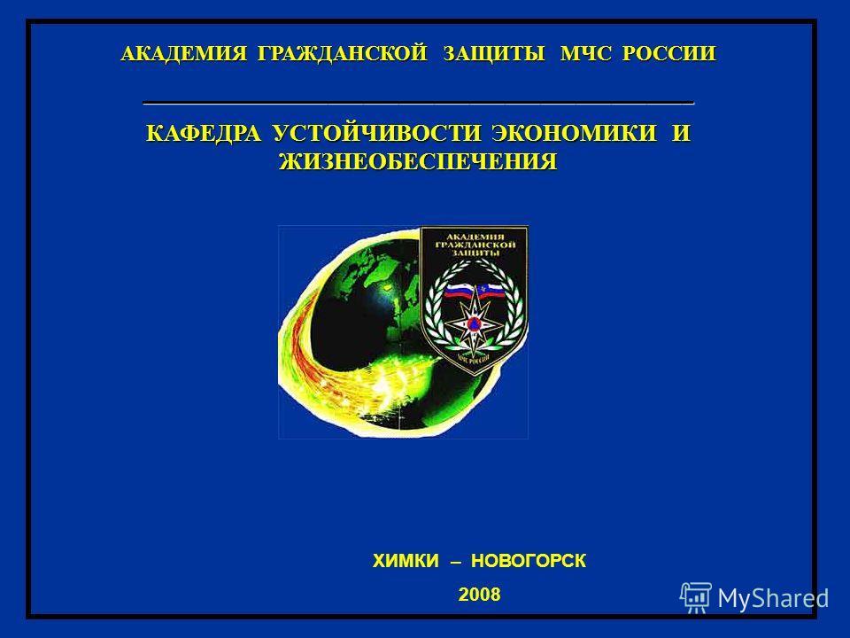 ХИМКИ – НОВОГОРСК 2008 АКАДЕМИЯ ГРАЖДАНСКОЙ ЗАЩИТЫ МЧС РОССИИ _______________________________________________ КАФЕДРА УСТОЙЧИВОСТИ ЭКОНОМИКИ И ЖИЗНЕОБ