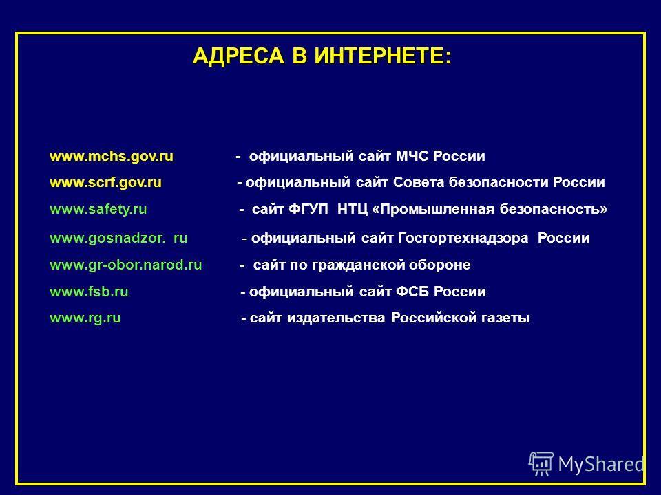 АДРЕСА В ИНТЕРНЕТЕ: www.mchs.gov.ru - официальный сайт МЧС России www.scrf.gov.ru - официальный сайт Совета безопасности России www.safety.ru - сайт Ф