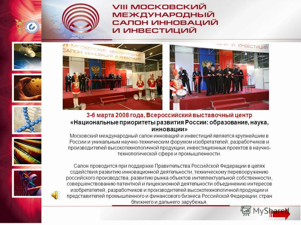 3-6 марта 2008 года, Всероссийский выставочный центр «Национальные приоритеты развития России: образование, наука, инновации» Московский международный салон инноваций и инвестиций является крупнейшим в России и уникальным научно-техническим форумом и