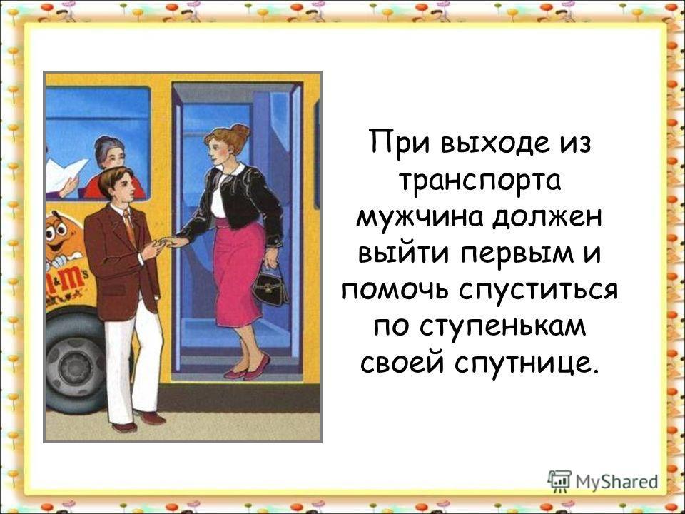 При выходе из транспорта мужчина должен выйти первым и помочь спуститься по ступенькам своей спутнице.