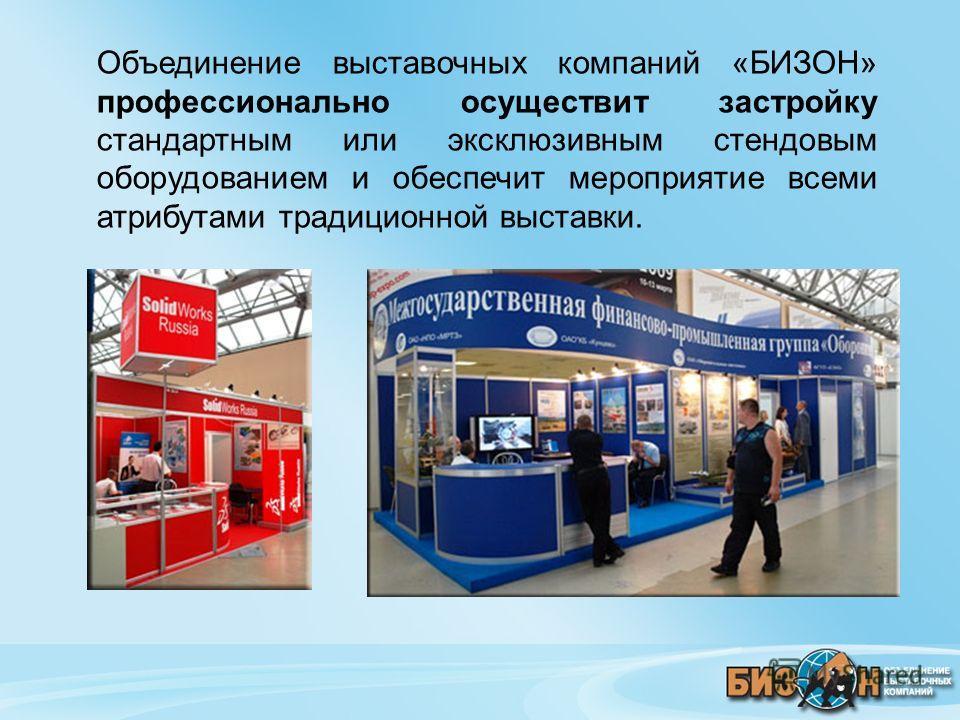 Объединение выставочных компаний «БИЗОН» профессионально осуществит застройку стандартным или эксклюзивным стендовым оборудованием и обеспечит мероприятие всеми атрибутами традиционной выставки.