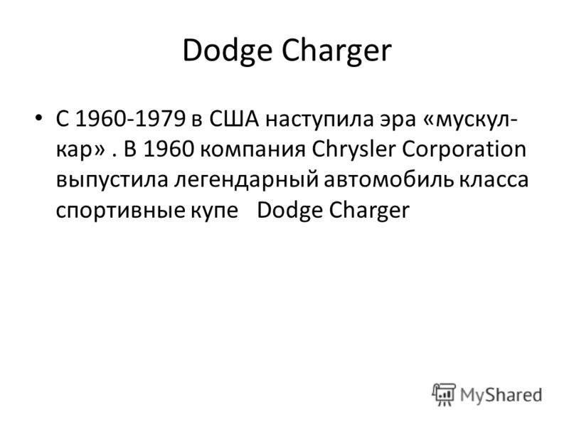 Dodge Charger С 1960-1979 в США наступила эра «мускул- кар». В 1960 компания Chrysler Corporation выпустила легендарный автомобиль класса спортивные купе Dodge Charger