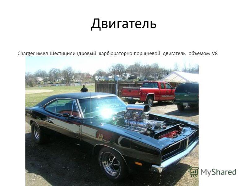 Двигатель Charger имел Шестицилиндровый карбюраторно-порщневой двигатель объемом V8