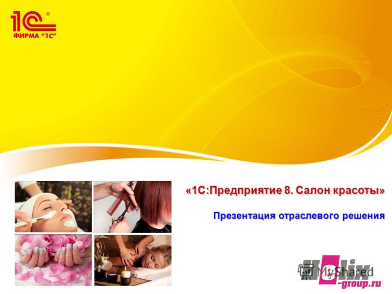 «1С:Предприятие 8. Салон красоты» Презентация отраслевого решения «1С:Предприятие 8. Салон красоты» Презентация отраслевого решения